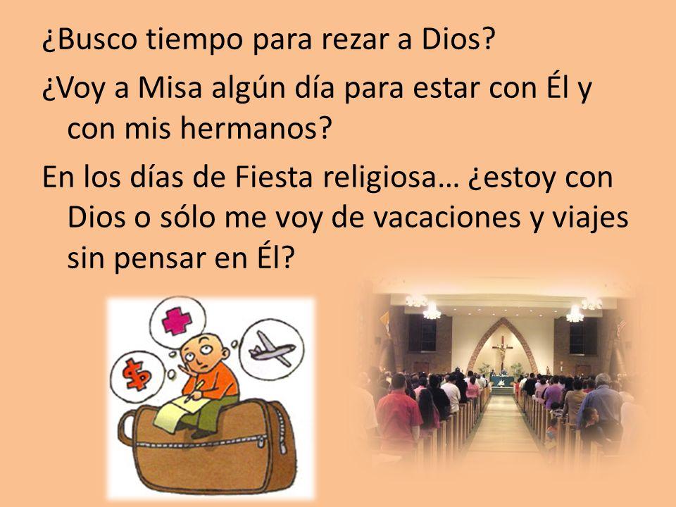 ¿Busco tiempo para rezar a Dios? ¿Voy a Misa algún día para estar con Él y con mis hermanos? En los días de Fiesta religiosa… ¿estoy con Dios o sólo m