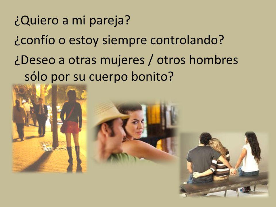 ¿Quiero a mi pareja? ¿confío o estoy siempre controlando? ¿Deseo a otras mujeres / otros hombres sólo por su cuerpo bonito?