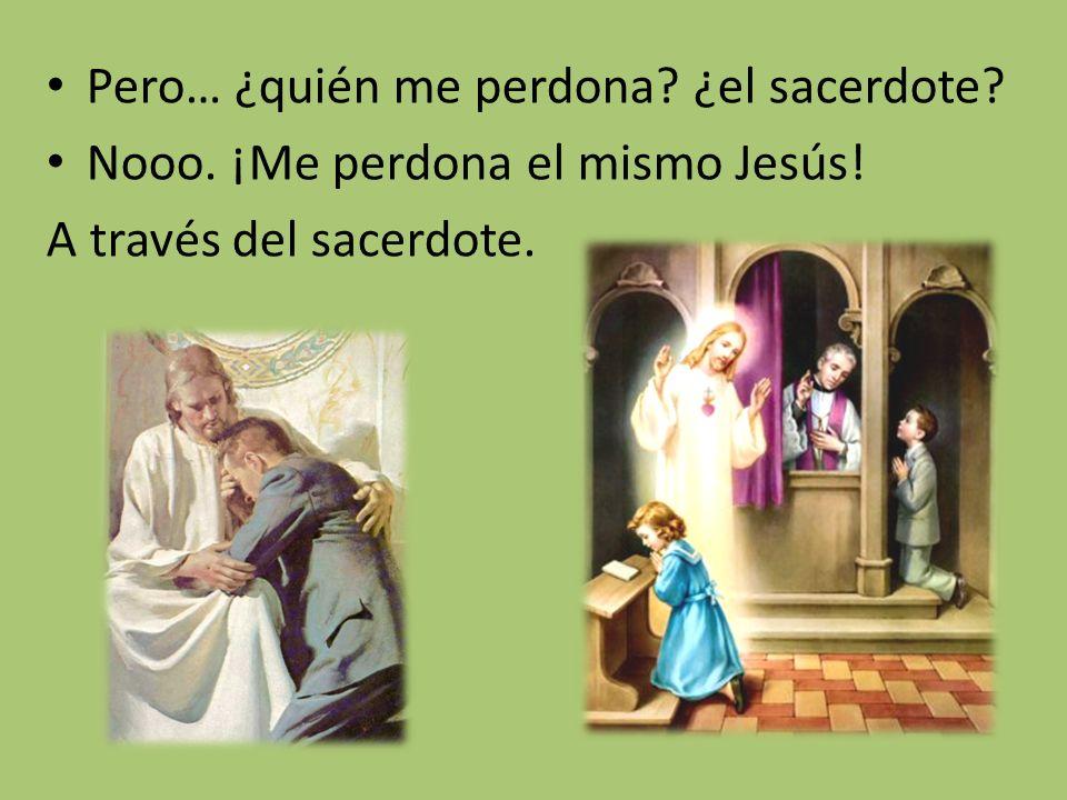 Pero… ¿quién me perdona? ¿el sacerdote? Nooo. ¡Me perdona el mismo Jesús! A través del sacerdote.