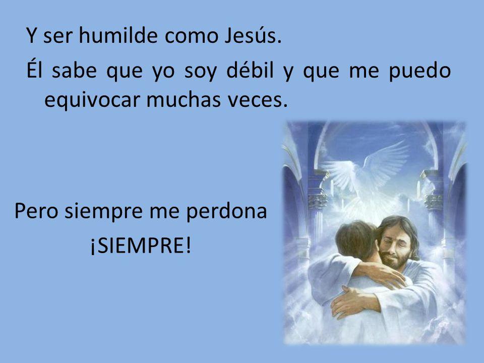 Y ser humilde como Jesús. Él sabe que yo soy débil y que me puedo equivocar muchas veces. Pero siempre me perdona ¡SIEMPRE!