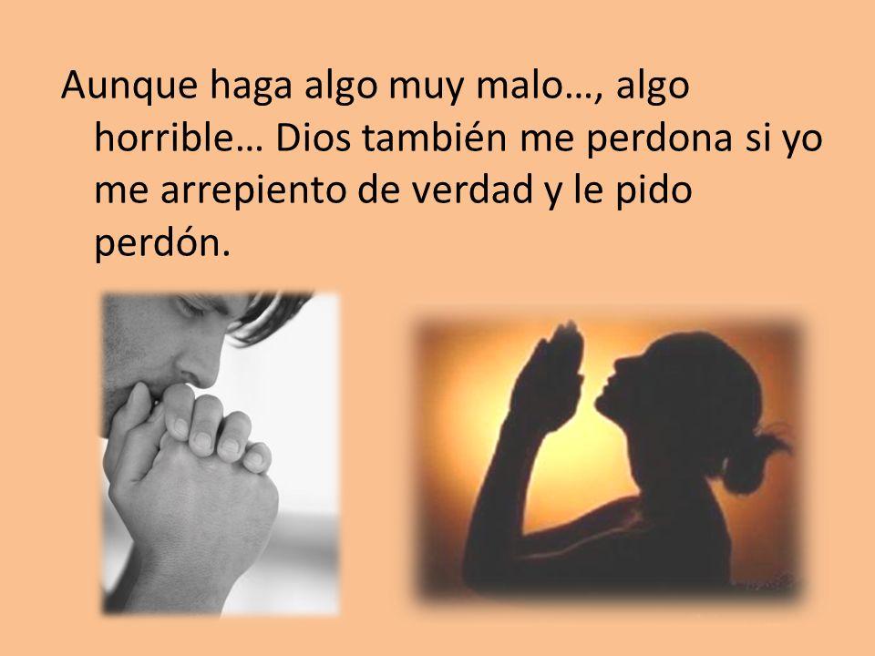 Aunque haga algo muy malo…, algo horrible… Dios también me perdona si yo me arrepiento de verdad y le pido perdón.