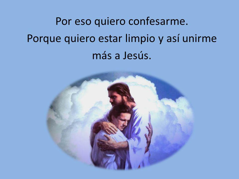 Por eso quiero confesarme. Porque quiero estar limpio y así unirme más a Jesús.