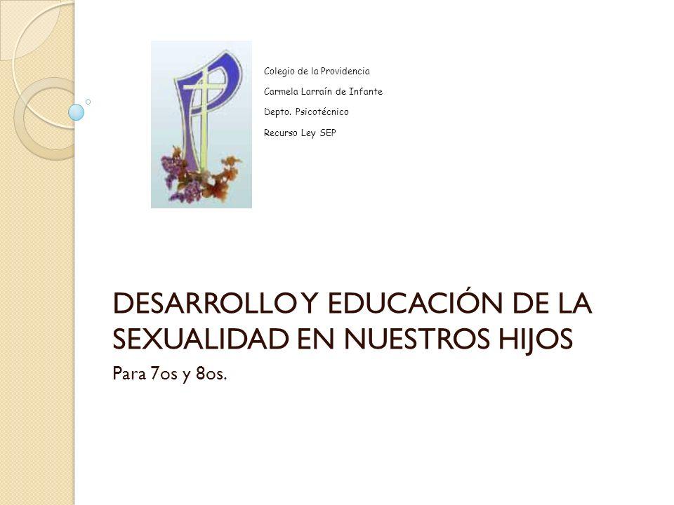 DESARROLLO Y EDUCACIÓN DE LA SEXUALIDAD EN NUESTROS HIJOS Para 7os y 8os. Colegio de la Providencia Carmela Larraín de Infante Depto. Psicotécnico Rec