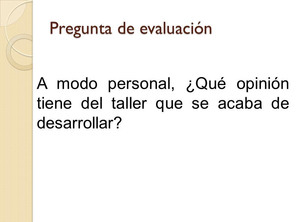 Pregunta de evaluación A modo personal, ¿Qué opinión tiene del taller que se acaba de desarrollar?