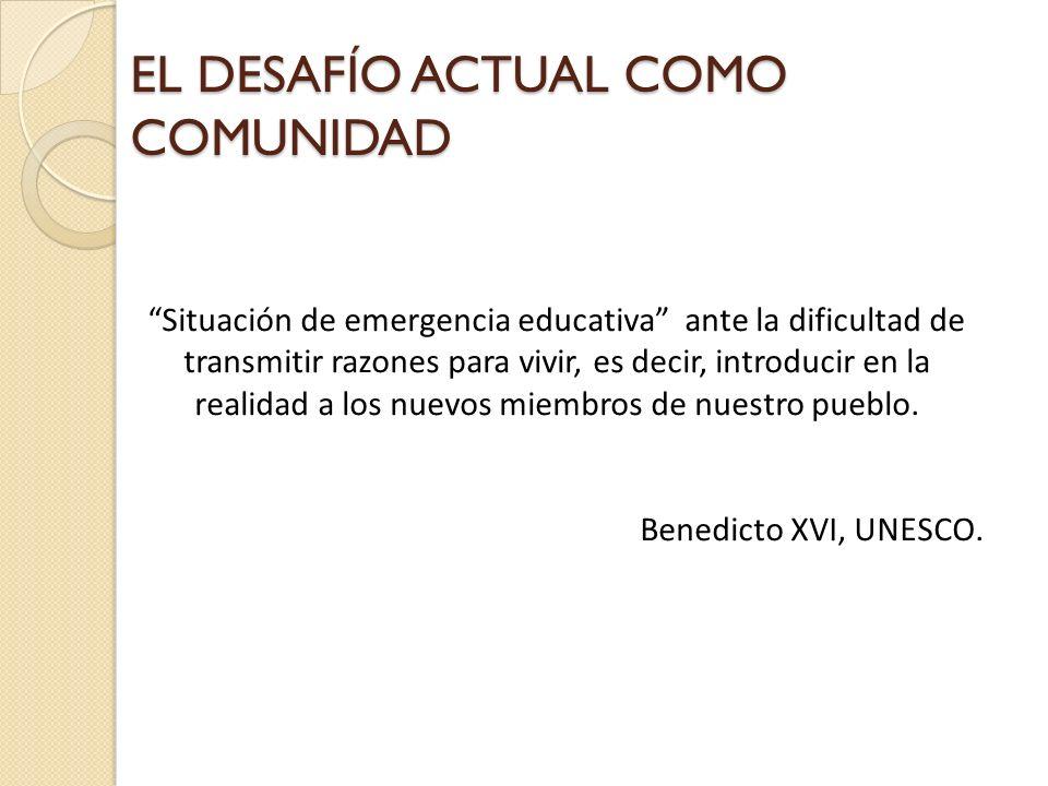 EL DESAFÍO ACTUAL COMO COMUNIDAD Situación de emergencia educativa ante la dificultad de transmitir razones para vivir, es decir, introducir en la rea