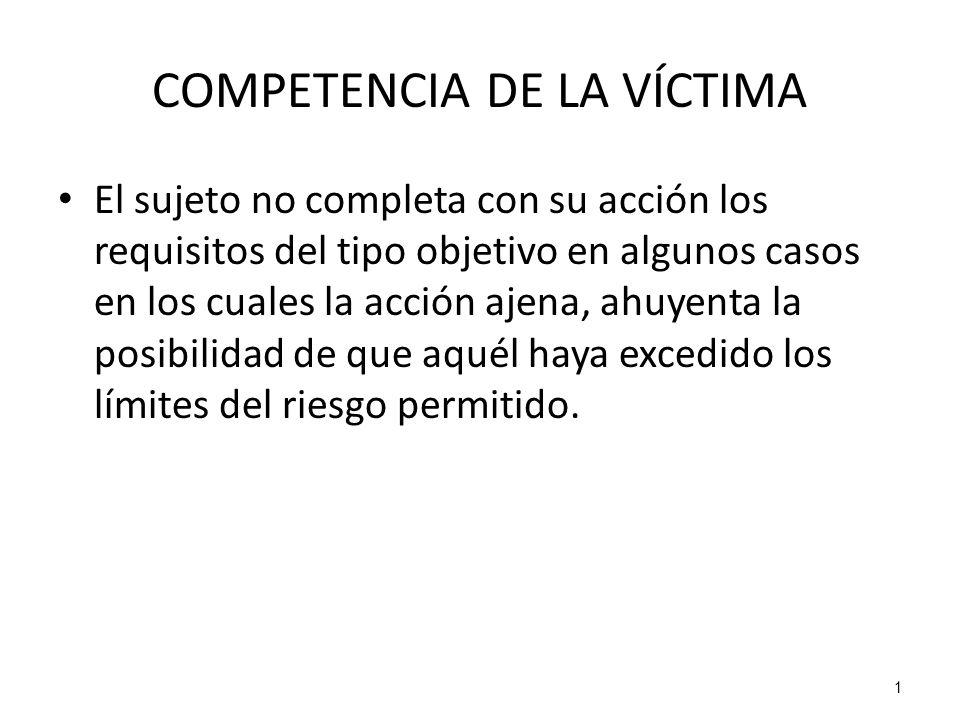 1 COMPETENCIA DE LA VÍCTIMA El sujeto no completa con su acción los requisitos del tipo objetivo en algunos casos en los cuales la acción ajena, ahuye