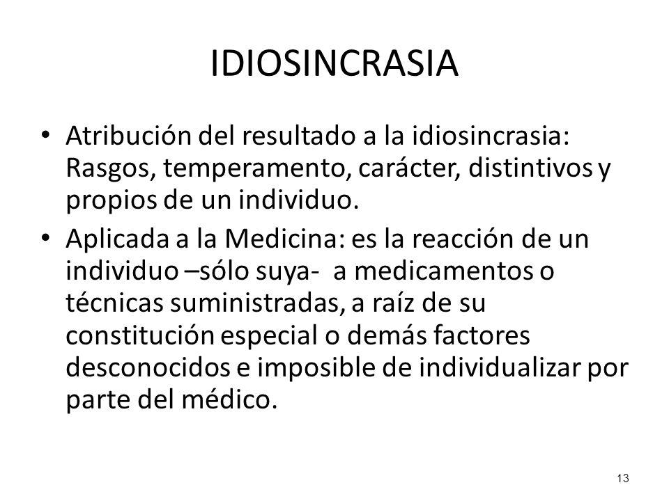 13 IDIOSINCRASIA Atribución del resultado a la idiosincrasia: Rasgos, temperamento, carácter, distintivos y propios de un individuo. Aplicada a la Med