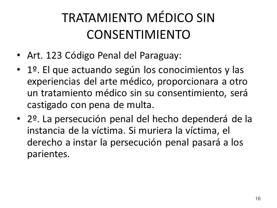 16 TRATAMIENTO MÉDICO SIN CONSENTIMIENTO Art. 123 Código Penal del Paraguay: 1º. El que actuando según los conocimientos y las experiencias del arte m
