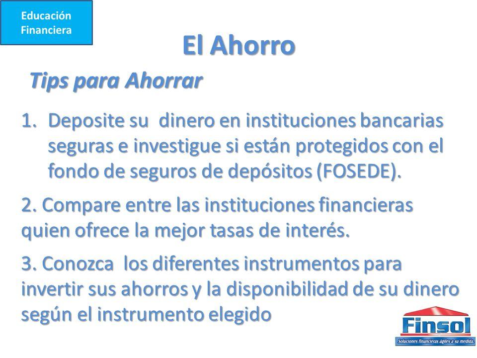 El Ahorro Tips para Ahorrar 1.Deposite su dinero en instituciones bancarias seguras e investigue si están protegidos con el fondo de seguros de depósitos (FOSEDE).