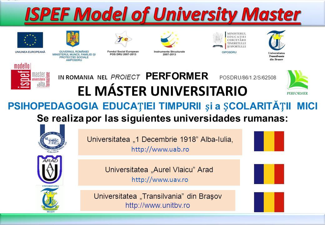 IN ROMANIA NEL PROIECT PERFORMER POSDRU/86/1.2/S/62508 EL MÁSTER UNIVERSITARIO PSIHOPEDAGOGIA EDUCAIEI TIMPURII i a COLARITĂII MICI Se realiza por las siguientes universidades rumanas: Universitatea Aurel Vlaicu Arad http://www.uav.ro Universitatea 1 Decembrie 1918 Alba-Iulia, http://www.uab.ro Universitatea Transilvania din Braşov http://www.unitbv.ro