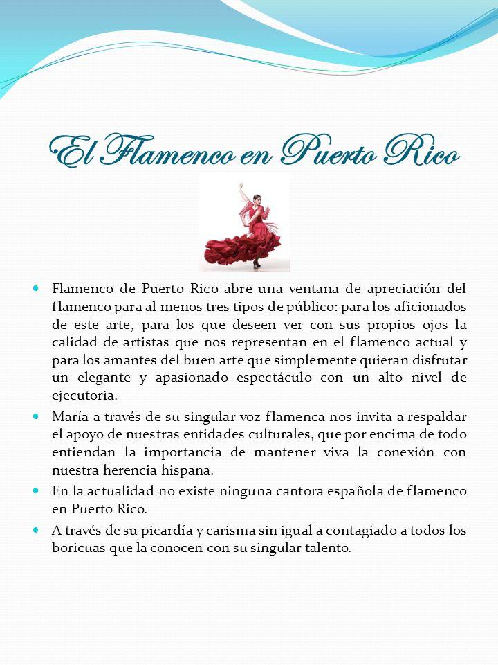 El Flamenco en Puerto Rico Flamenco de Puerto Rico abre una ventana de apreciación del flamenco para al menos tres tipos de público: para los aficionados de este arte, para los que deseen ver con sus propios ojos la calidad de artistas que nos representan en el flamenco actual y para los amantes del buen arte que simplemente quieran disfrutar un elegante y apasionado espectáculo con un alto nivel de ejecutoria.