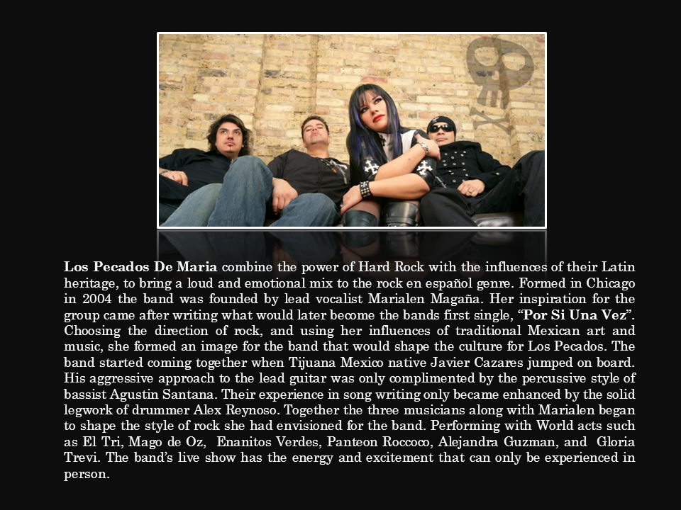 Los Pecados De Maria combine the power of Hard Rock with the influences of their Latin heritage, to bring a loud and emotional mix to the rock en espa