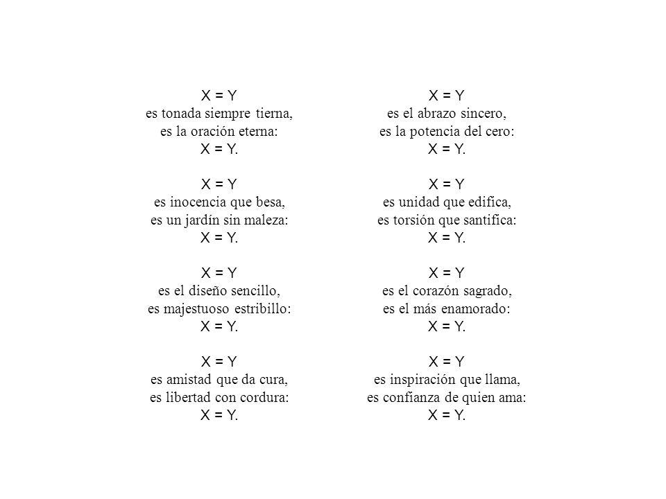 X = Y es tonada siempre tierna, es la oración eterna: X = Y. X = Y es inocencia que besa, es un jardín sin maleza: X = Y. X = Y es el diseño sencillo,