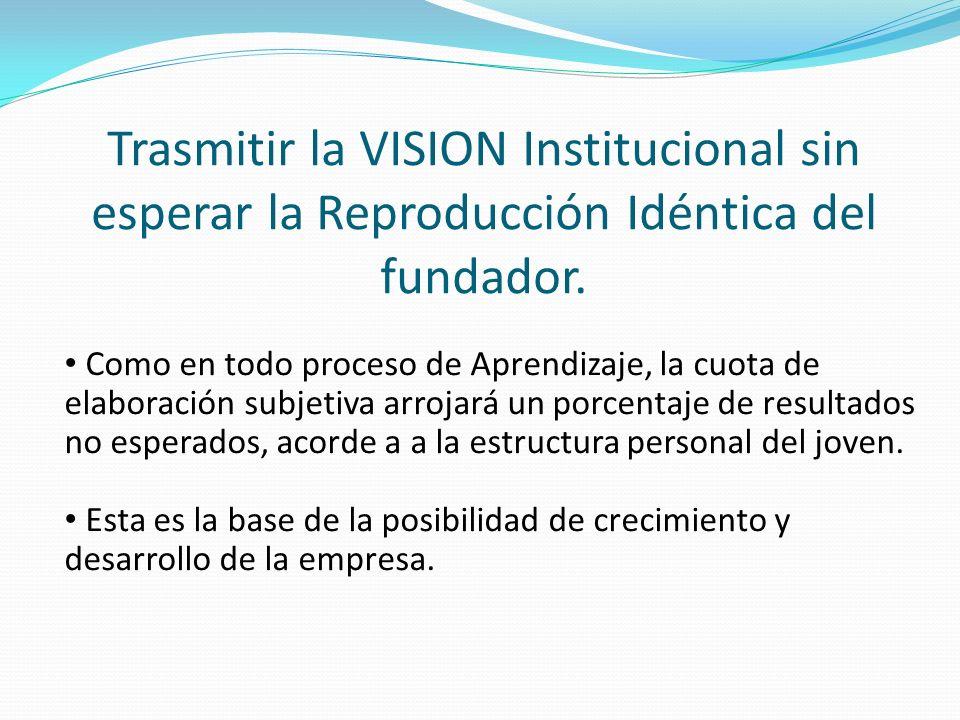 Trasmitir la VISION Institucional sin esperar la Reproducción Idéntica del fundador.