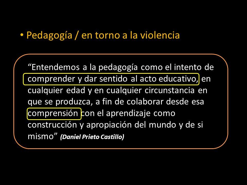 Pedagogía / en torno a la violencia Entendemos a la pedagogía como el intento de comprender y dar sentido al acto educativo, en cualquier edad y en cualquier circunstancia en que se produzca, a fin de colaborar desde esa comprensión con el aprendizaje como construcción y apropiación del mundo y de si mismo (Daniel Prieto Castillo)