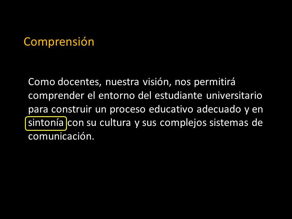 Comprensión Como docentes, nuestra visión, nos permitirá comprender el entorno del estudiante universitario para construir un proceso educativo adecuado y en sintonía con su cultura y sus complejos sistemas de comunicación.