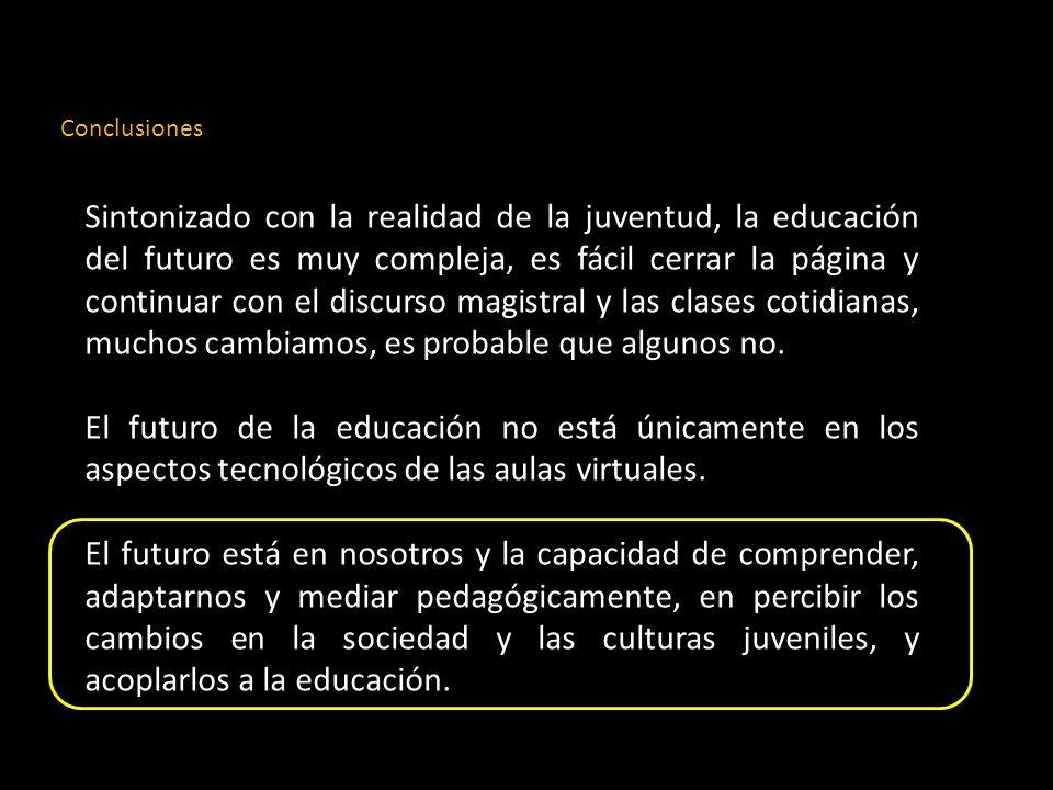 Conclusiones Sintonizado con la realidad de la juventud, la educación del futuro es muy compleja, es fácil cerrar la página y continuar con el discurso magistral y las clases cotidianas, muchos cambiamos, es probable que algunos no.