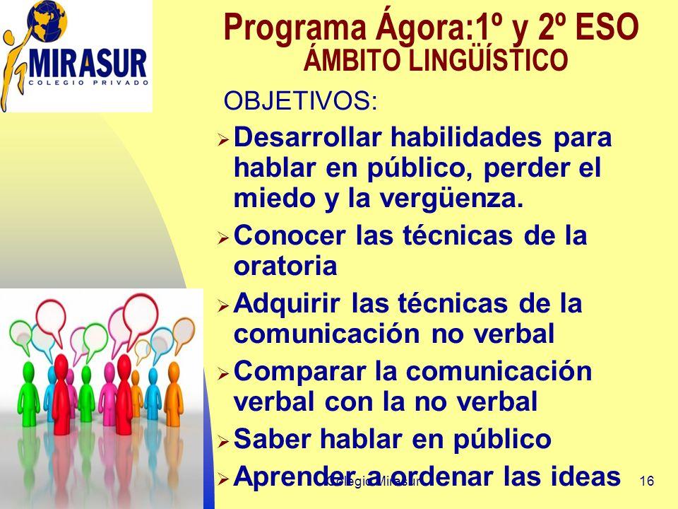 Colegio Mirasur16 Programa Ágora:1º y 2º ESO ÁMBITO LINGÜÍSTICO OBJETIVOS: Desarrollar habilidades para hablar en público, perder el miedo y la vergüenza.