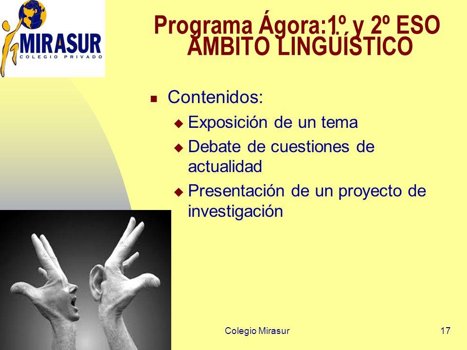Colegio Mirasur17 Programa Ágora:1º y 2º ESO ÁMBITO LINGÜÍSTICO Contenidos: Exposición de un tema Debate de cuestiones de actualidad Presentación de un proyecto de investigación