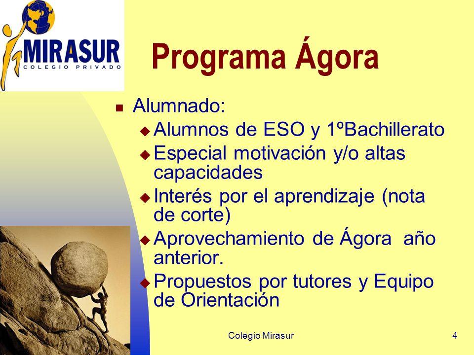 Colegio Mirasur4 Programa Ágora Alumnado: Alumnos de ESO y 1ºBachillerato Especial motivación y/o altas capacidades Interés por el aprendizaje (nota de corte) Aprovechamiento de Ágora año anterior.