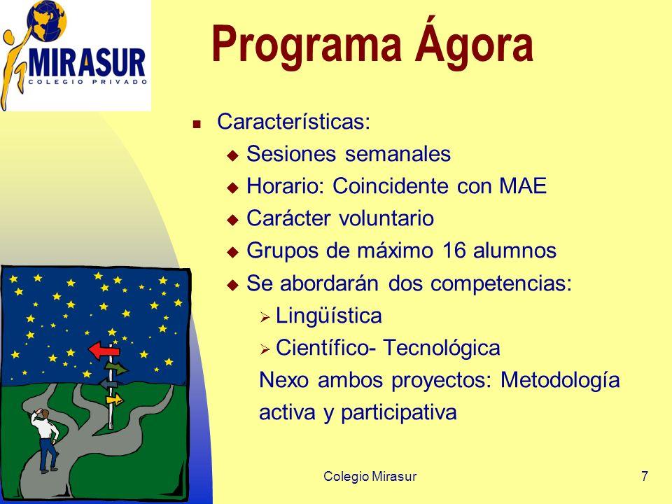 7 Programa Ágora Características: Sesiones semanales Horario: Coincidente con MAE Carácter voluntario Grupos de máximo 16 alumnos Se abordarán dos competencias: Lingüística Científico- Tecnológica Nexo ambos proyectos: Metodología activa y participativa