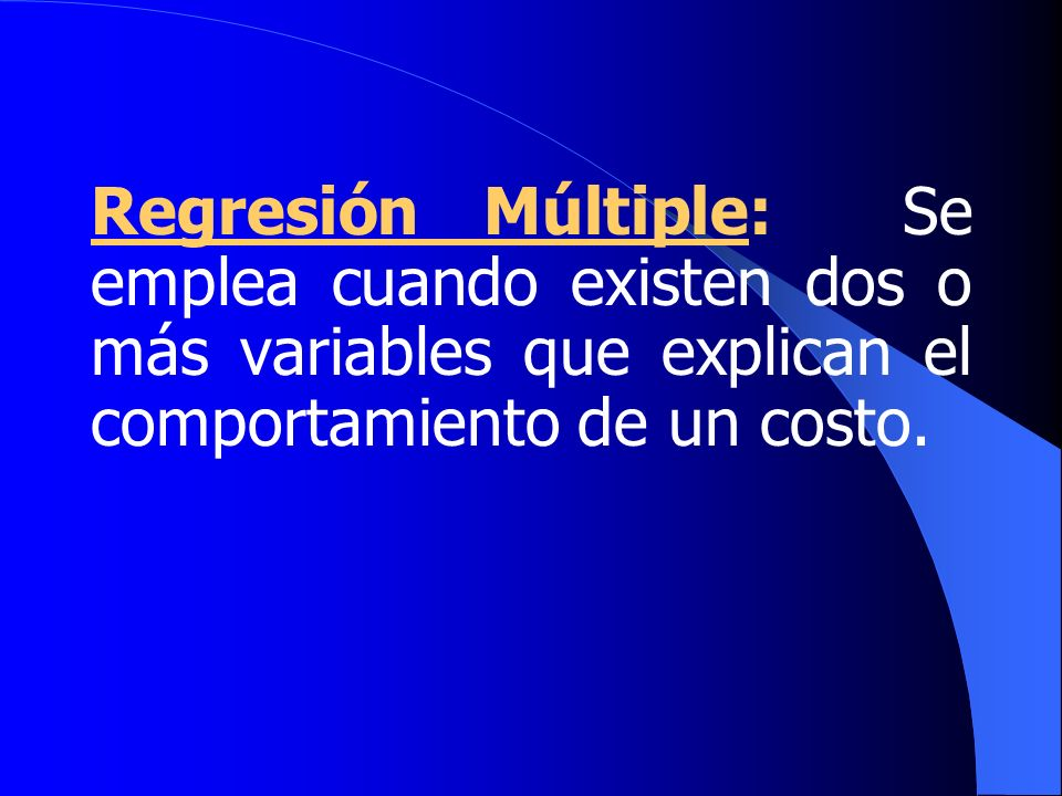 Regresión Múltiple: Se emplea cuando existen dos o más variables que explican el comportamiento de un costo.