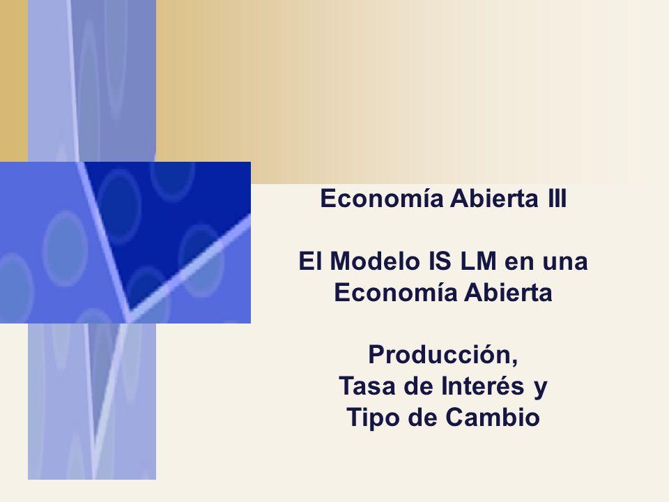 Economía Abierta III El Modelo IS LM en una Economía Abierta Producción, Tasa de Interés y Tipo de Cambio