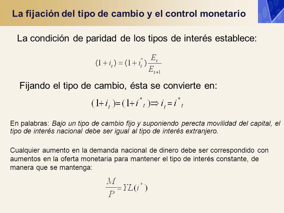 La fijación del tipo de cambio y el control monetario La condición de paridad de los tipos de interés establece: Fijando el tipo de cambio, ésta se co