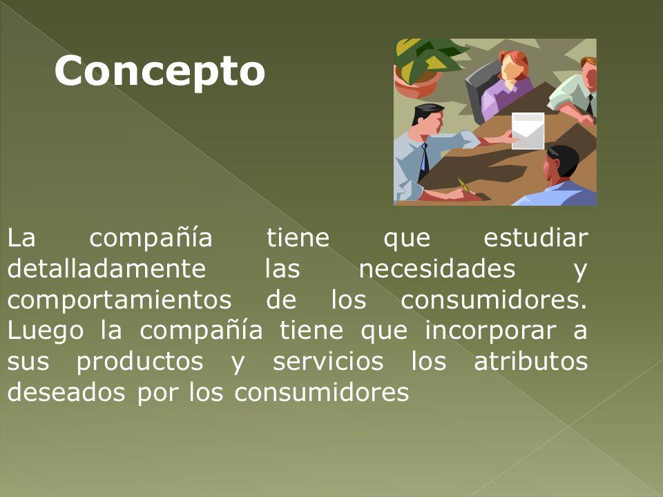 La compañía tiene que estudiar detalladamente las necesidades y comportamientos de los consumidores. Luego la compañía tiene que incorporar a sus prod