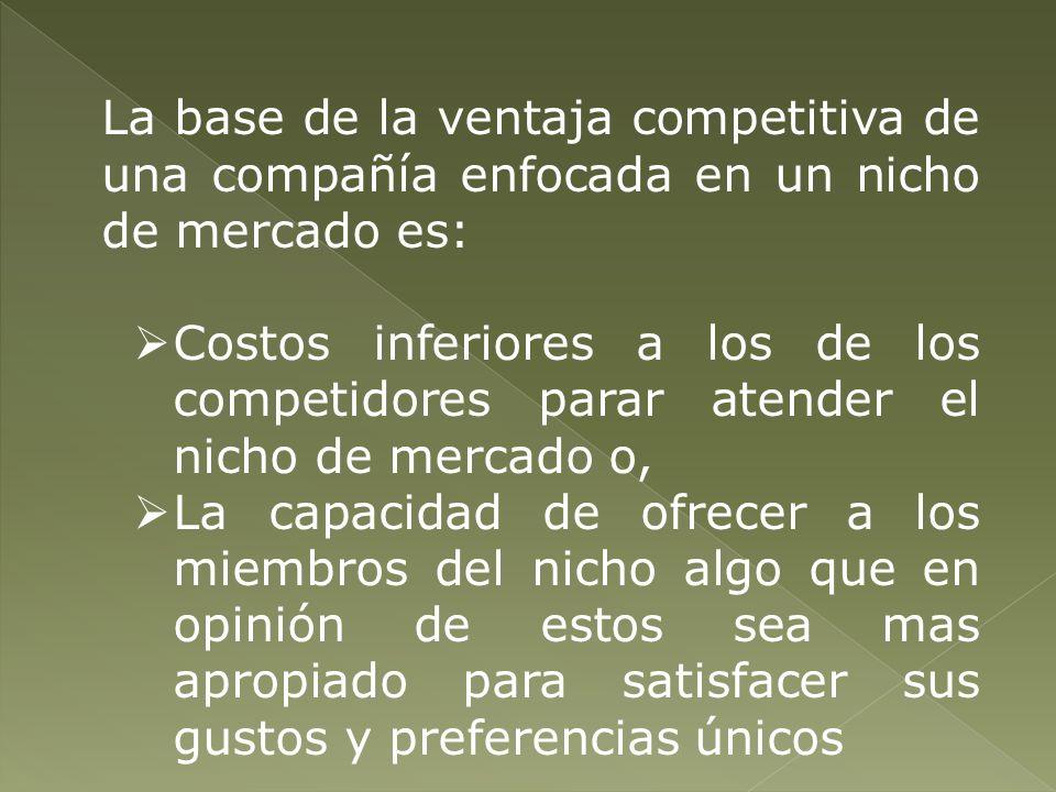 La base de la ventaja competitiva de una compañía enfocada en un nicho de mercado es: Costos inferiores a los de los competidores parar atender el nic