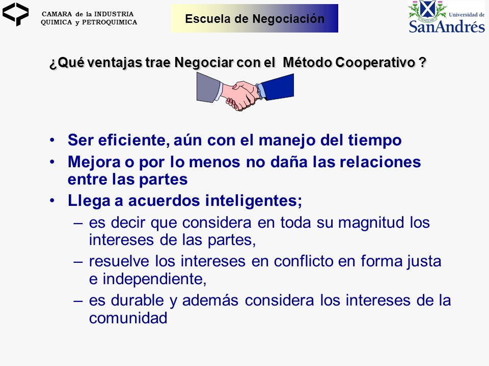 CAMARA de la INDUSTRIA QUIMICA y PETROQUIMICA Escuela de Negociación ¿Qué ventajas trae Negociar con el Método Cooperativo ? Ser eficiente, aún con el