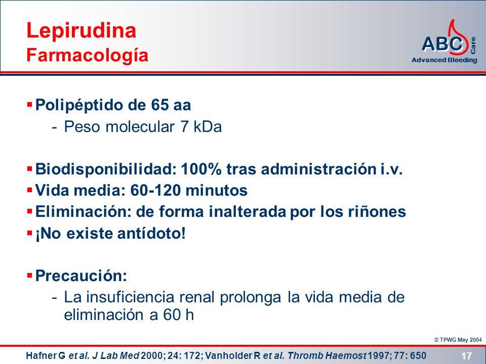© TPWG May 2004 ABC Advanced Bleeding Care 17 Lepirudina Farmacología Polipéptido de 65 aa -Peso molecular 7 kDa Biodisponibilidad: 100% tras administ