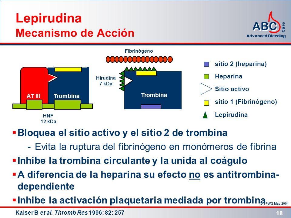© TPWG May 2004 ABC Advanced Bleeding Care 18 Lepirudina Mecanismo de Acción Bloquea el sitio activo y el sitio 2 de trombina -Evita la ruptura del fi