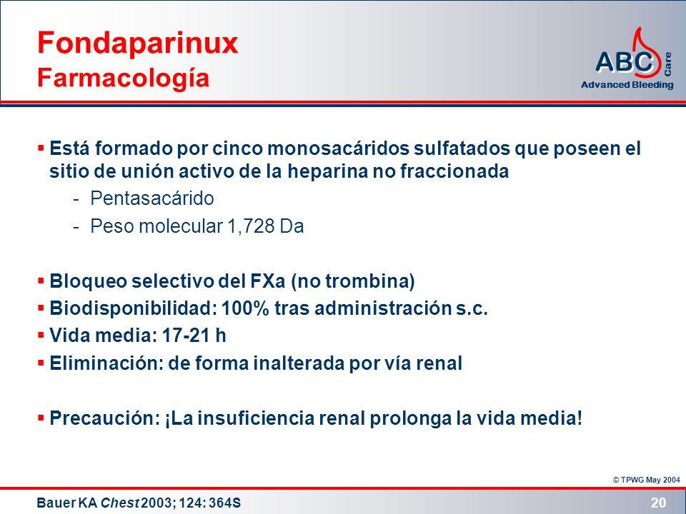 © TPWG May 2004 ABC Advanced Bleeding Care 20 Fondaparinux Farmacología Está formado por cinco monosacáridos sulfatados que poseen el sitio de unión a