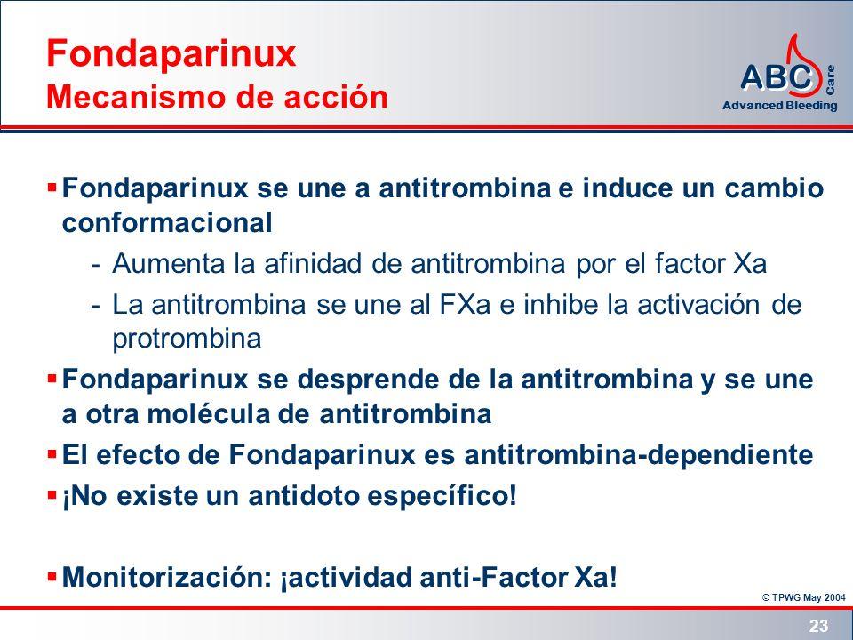 © TPWG May 2004 ABC Advanced Bleeding Care 23 Fondaparinux Mecanismo de acción Fondaparinux se une a antitrombina e induce un cambio conformacional -A