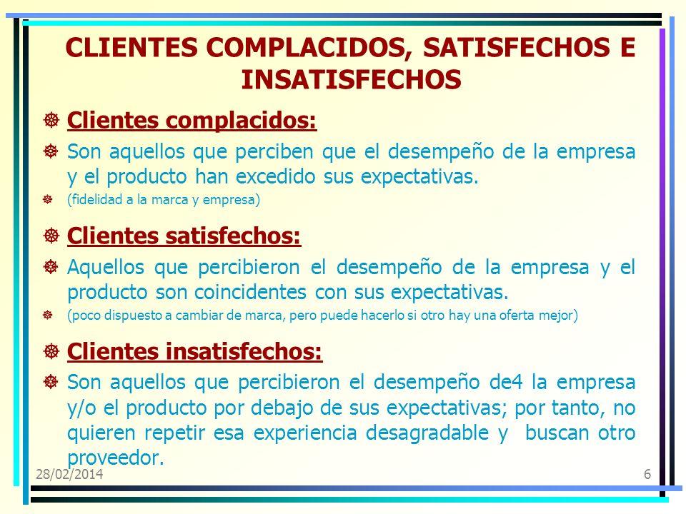 28/02/20146 CLIENTES COMPLACIDOS, SATISFECHOS E INSATISFECHOS Clientes complacidos: Son aquellos que perciben que el desempeño de la empresa y el prod