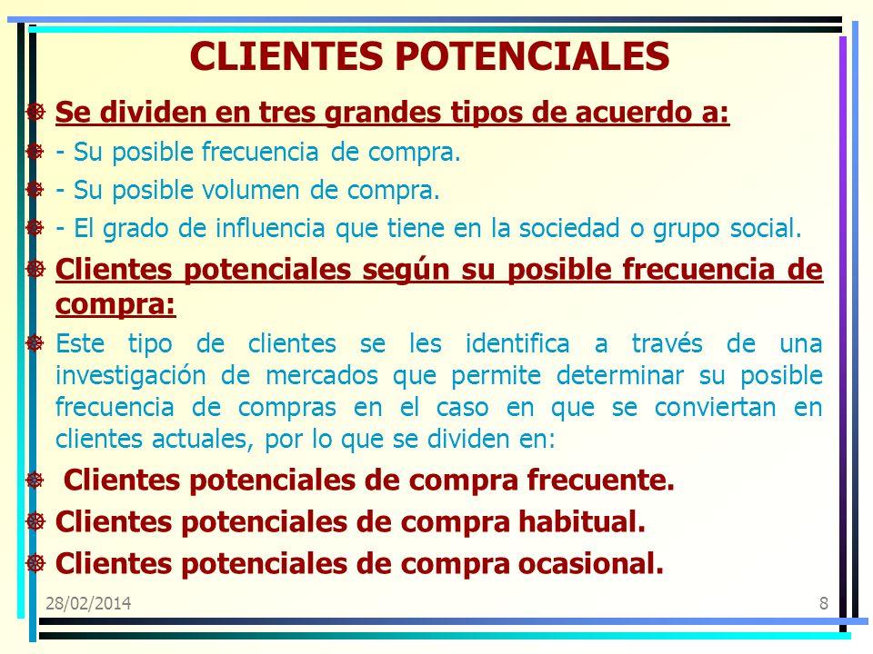 28/02/20148 CLIENTES POTENCIALES Se dividen en tres grandes tipos de acuerdo a: - Su posible frecuencia de compra. - Su posible volumen de compra. - E