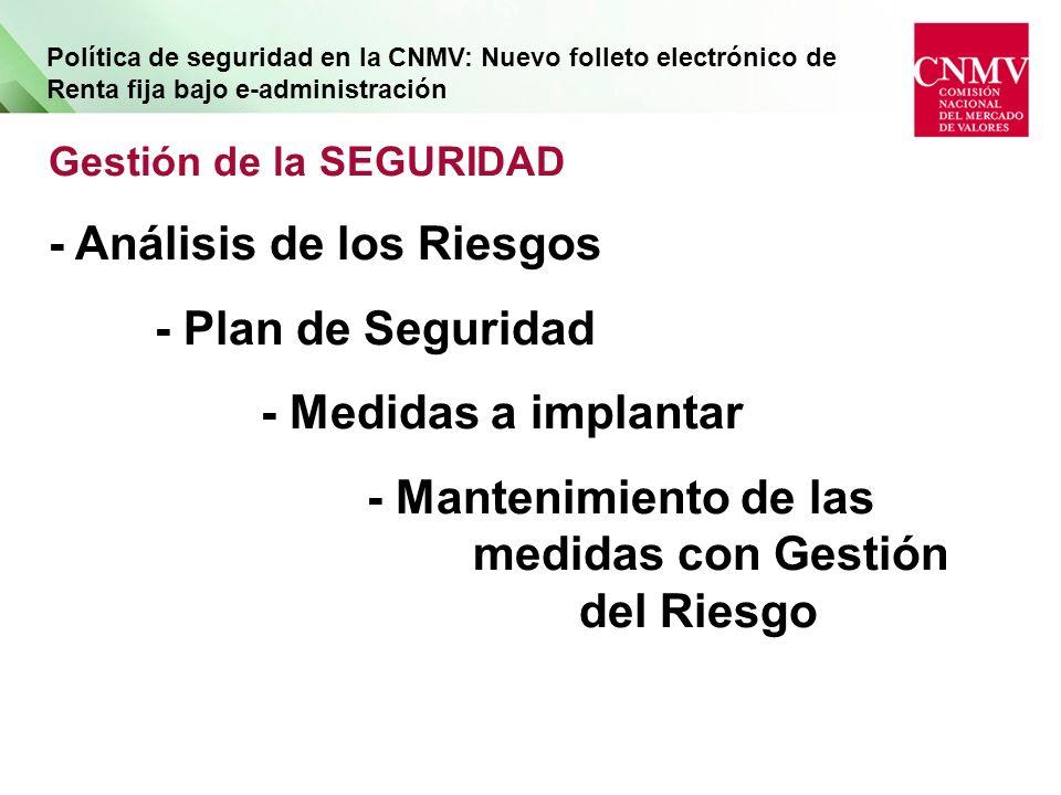 Política de seguridad en la CNMV: Nuevo folleto electrónico de Renta fija bajo e-administración Gestión de la SEGURIDAD - Análisis de los Riesgos - Plan de Seguridad - Medidas a implantar - Mantenimiento de las medidas con Gestión del Riesgo