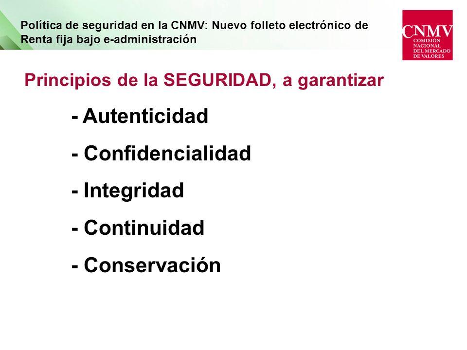Política de seguridad en la CNMV: Nuevo folleto electrónico de Renta fija bajo e-administración Principios de la SEGURIDAD, a garantizar - Autenticidad - Confidencialidad - Integridad - Continuidad - Conservación
