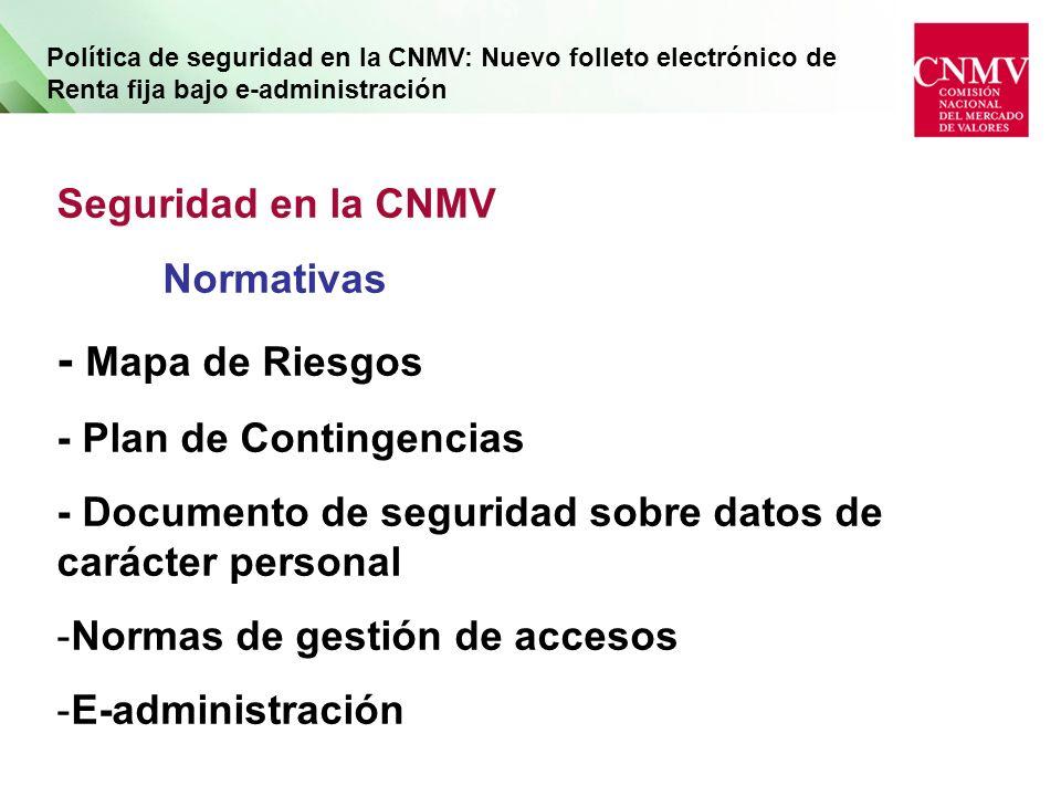 Política de seguridad en la CNMV: Nuevo folleto electrónico de Renta fija bajo e-administración Seguridad en la CNMV Normativas - Mapa de Riesgos - Plan de Contingencias - Documento de seguridad sobre datos de carácter personal -Normas de gestión de accesos -E-administración