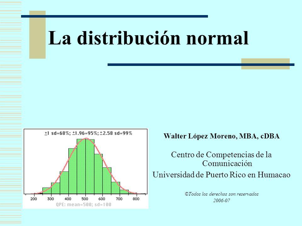 La distribución normal Walter López Moreno, MBA, cDBA Centro de Competencias de la Comunicación Universidad de Puerto Rico en Humacao ©Todos los derec