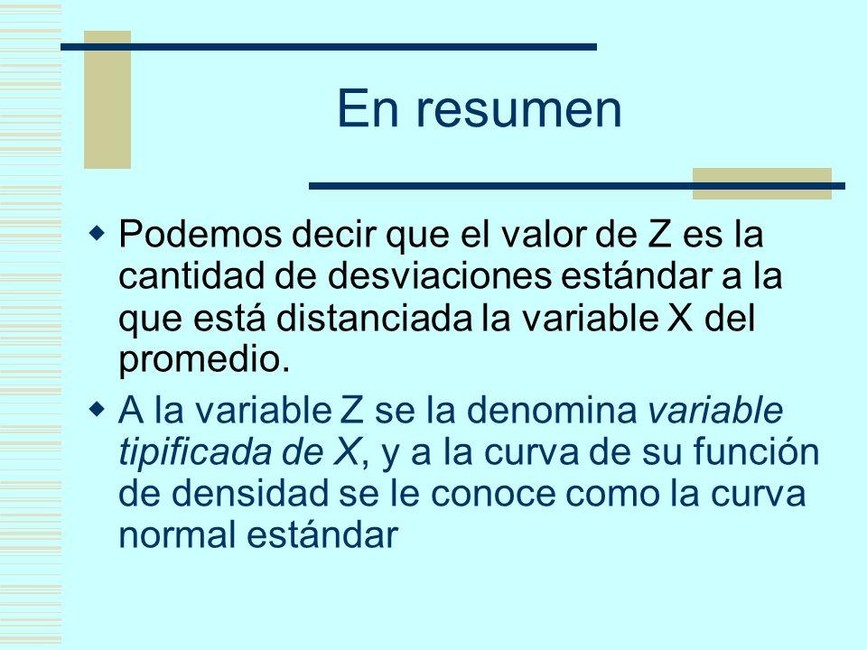 En resumen Podemos decir que el valor de Z es la cantidad de desviaciones estándar a la que está distanciada la variable X del promedio. A la variable