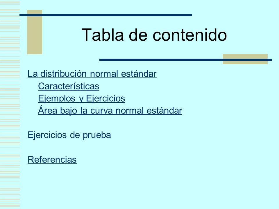Tabla de contenido La distribución normal estándar Características Ejemplos y Ejercicios Área bajo la curva normal estándar Ejercicios de prueba Refer