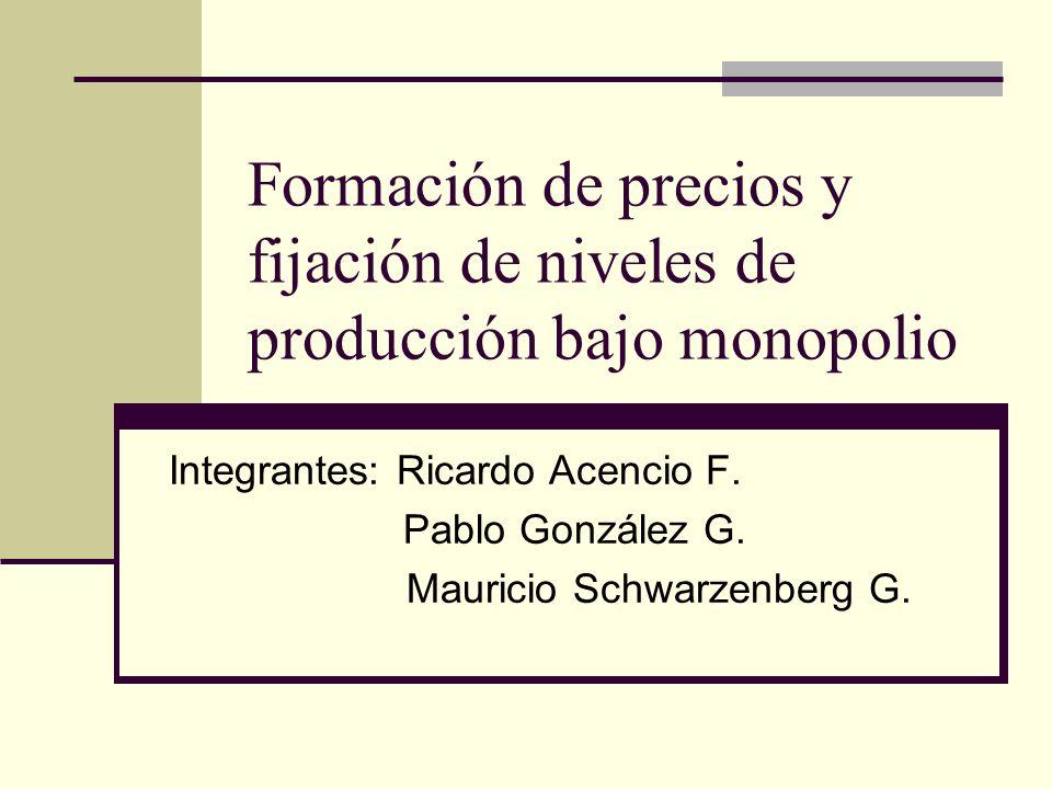 Formación de precios y fijación de niveles de producción bajo monopolio Integrantes: Ricardo Acencio F. Pablo González G. Mauricio Schwarzenberg G.