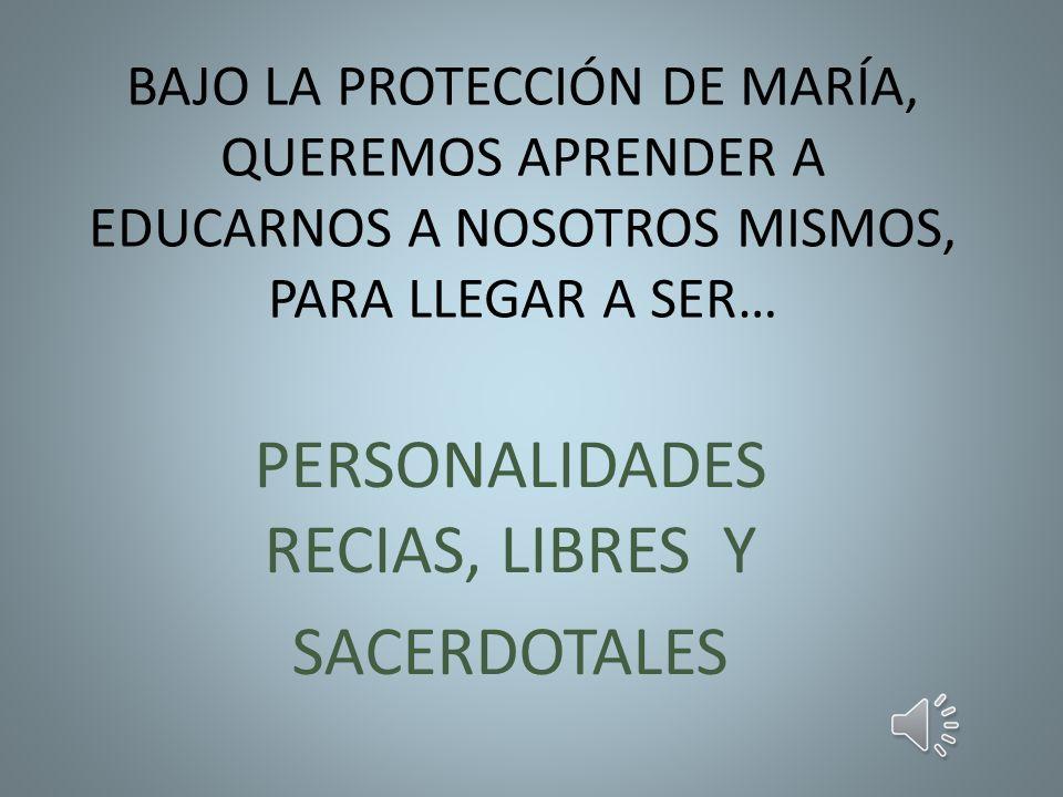 BAJO LA PROTECCIÓN DE MARÍA, QUEREMOS APRENDER A EDUCARNOS A NOSOTROS MISMOS, PARA LLEGAR A SER… PERSONALIDADES RECIAS, LIBRES Y SACERDOTALES