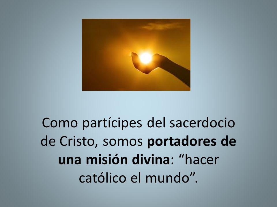 Como partícipes del sacerdocio de Cristo, somos portadores de una misión divina: hacer católico el mundo.