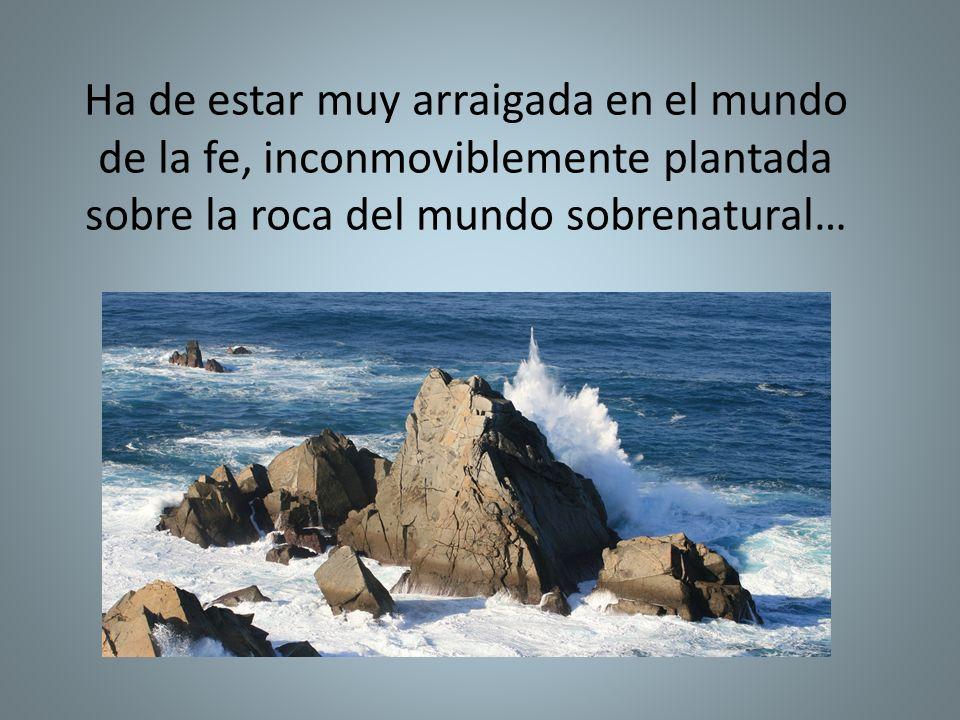 Ha de estar muy arraigada en el mundo de la fe, inconmoviblemente plantada sobre la roca del mundo sobrenatural…