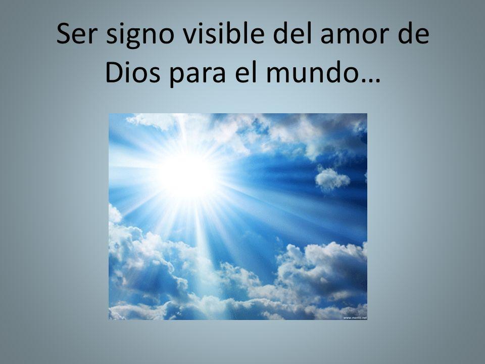 Ser signo visible del amor de Dios para el mundo…
