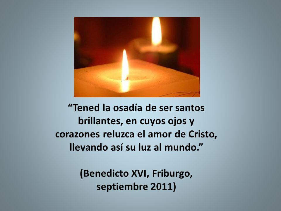 Tened la osadía de ser santos brillantes, en cuyos ojos y corazones reluzca el amor de Cristo, llevando así su luz al mundo. (Benedicto XVI, Friburgo,
