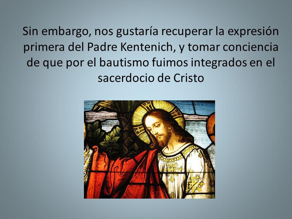 Sin embargo, nos gustaría recuperar la expresión primera del Padre Kentenich, y tomar conciencia de que por el bautismo fuimos integrados en el sacerdocio de Cristo